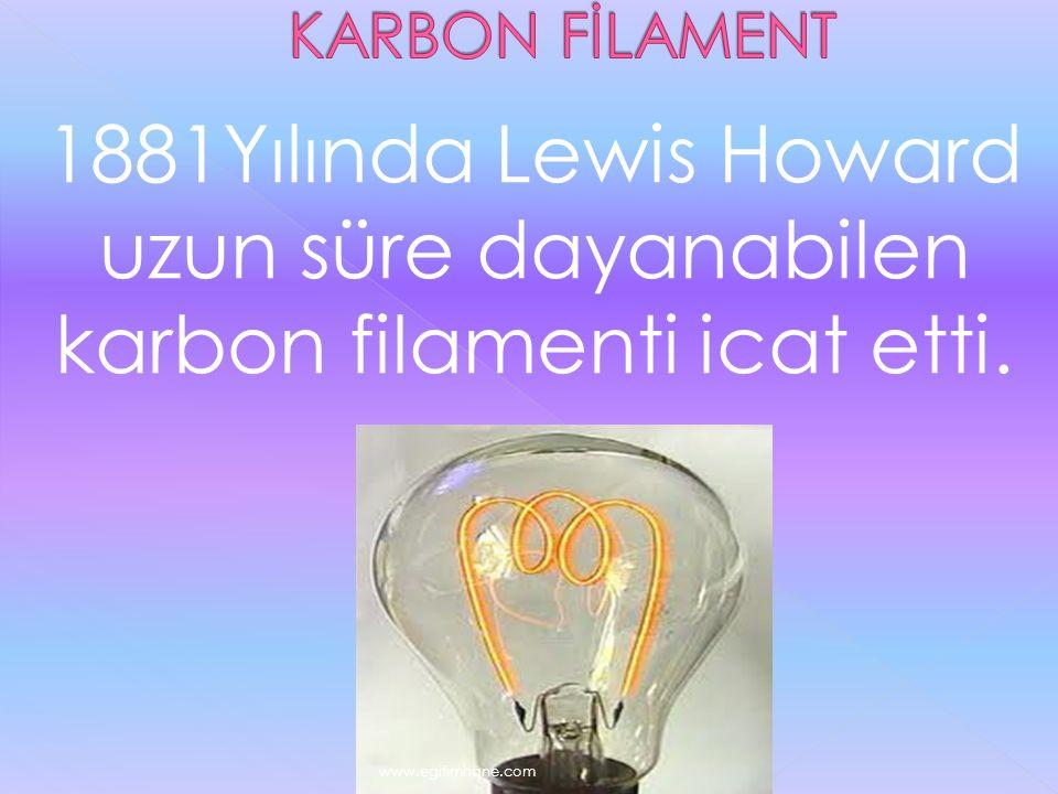 KARBON FİLAMENT 1881Yılında Lewis Howard uzun süre dayanabilen karbon filamenti icat etti.