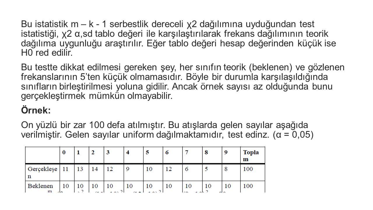 Bu istatistik m – k - 1 serbestlik dereceli χ2 dağılımına uyduğundan test istatistiği, χ2 α,sd tablo değeri ile karşılaştırılarak frekans dağılımının teorik dağılıma uygunluğu araştırılır. Eğer tablo değeri hesap değerinden küçük ise H0 red edilir.