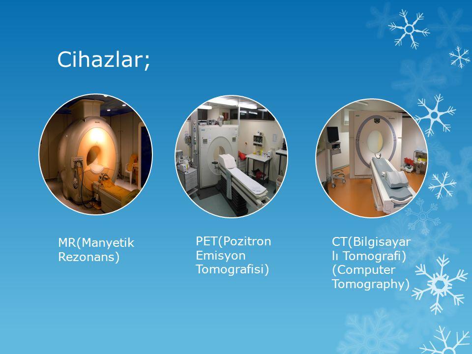 Cihazlar; MR(Manyetik Rezonans) PET(Pozitron Emisyon Tomografisi)