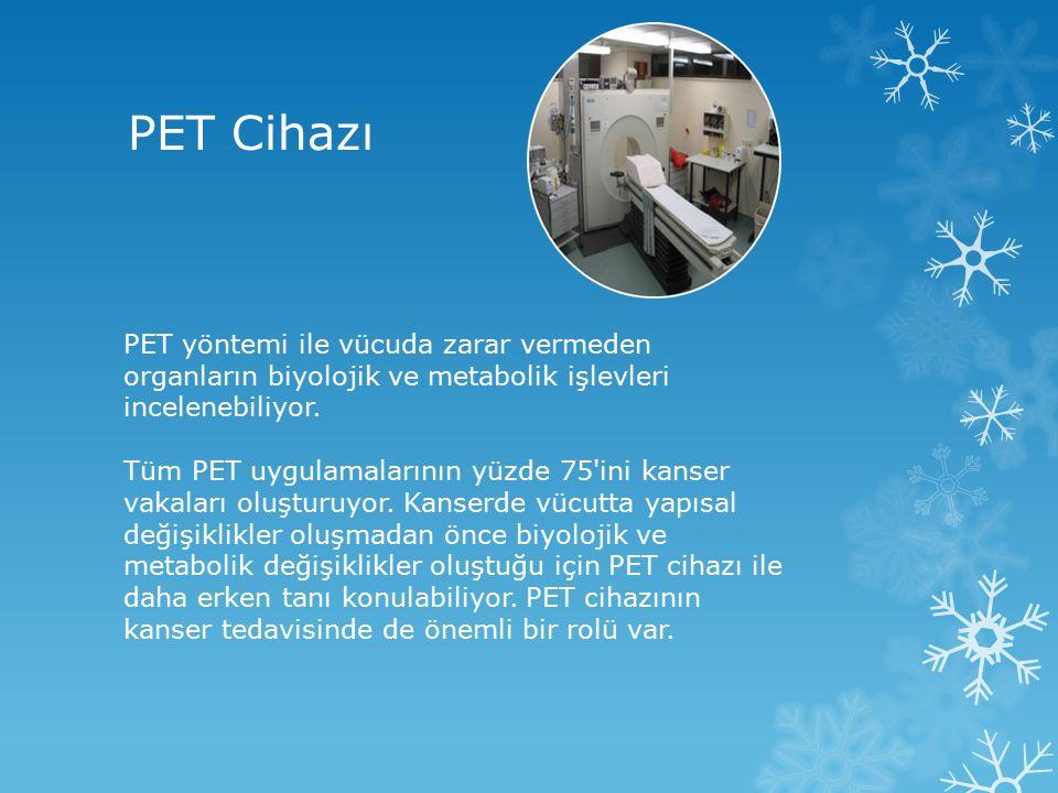 PET Cihazı PET yöntemi ile vücuda zarar vermeden organların biyolojik ve metabolik işlevleri incelenebiliyor.