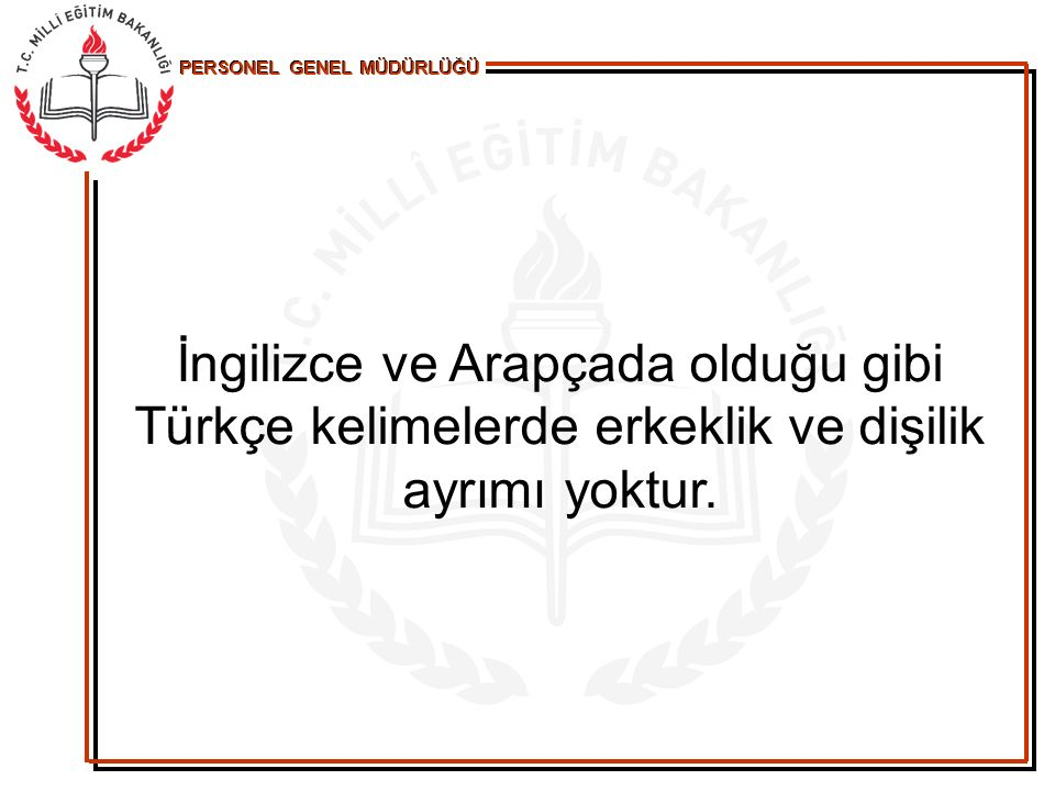 İngilizce ve Arapçada olduğu gibi Türkçe kelimelerde erkeklik ve dişilik ayrımı yoktur.