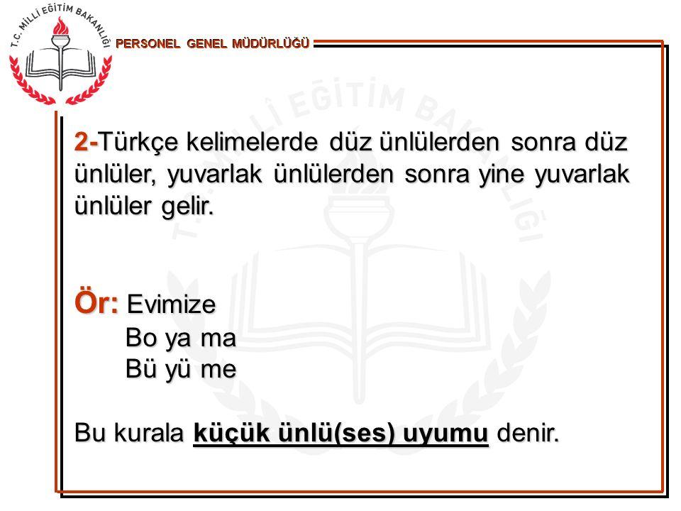 2-Türkçe kelimelerde düz ünlülerden sonra düz ünlüler, yuvarlak ünlülerden sonra yine yuvarlak ünlüler gelir.