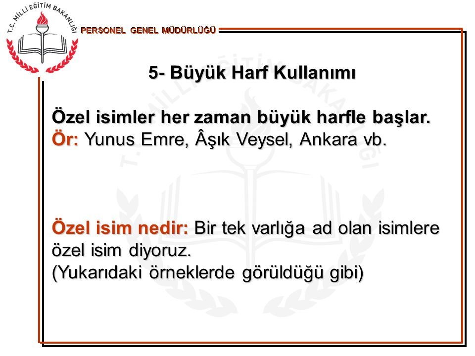 5- Büyük Harf Kullanımı Özel isimler her zaman büyük harfle başlar. Ör: Yunus Emre, Âşık Veysel, Ankara vb.