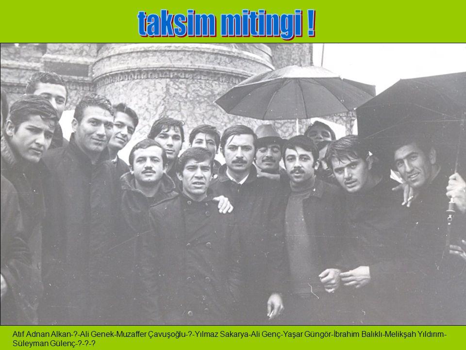 taksim mitingi ! Atıf Adnan Alkan- -Ali Genek-Muzaffer Çavuşoğlu- -Yılmaz Sakarya-Ali Genç-Yaşar Güngör-İbrahim Balıklı-Melikşah Yıldırım-