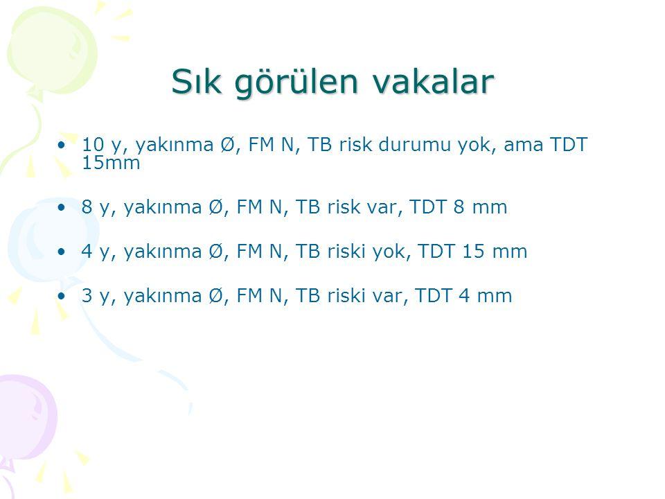 Sık görülen vakalar 10 y, yakınma Ø, FM N, TB risk durumu yok, ama TDT 15mm. 8 y, yakınma Ø, FM N, TB risk var, TDT 8 mm.