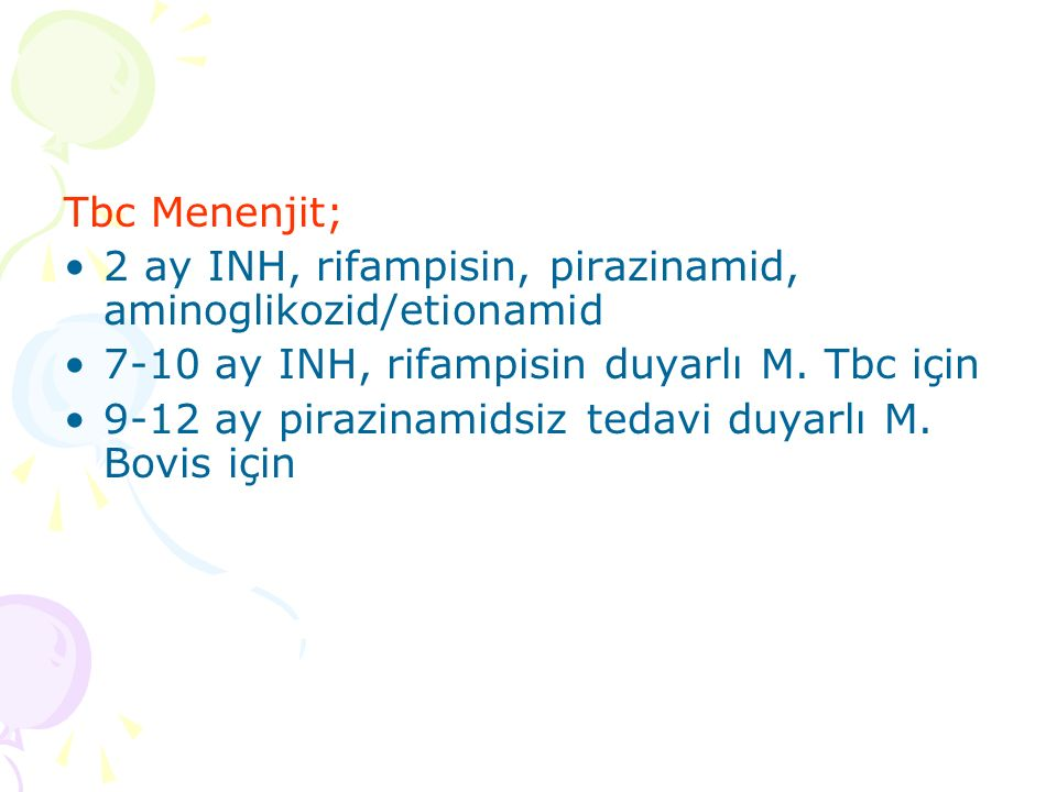 Tbc Menenjit; 2 ay INH, rifampisin, pirazinamid, aminoglikozid/etionamid. 7-10 ay INH, rifampisin duyarlı M. Tbc için.