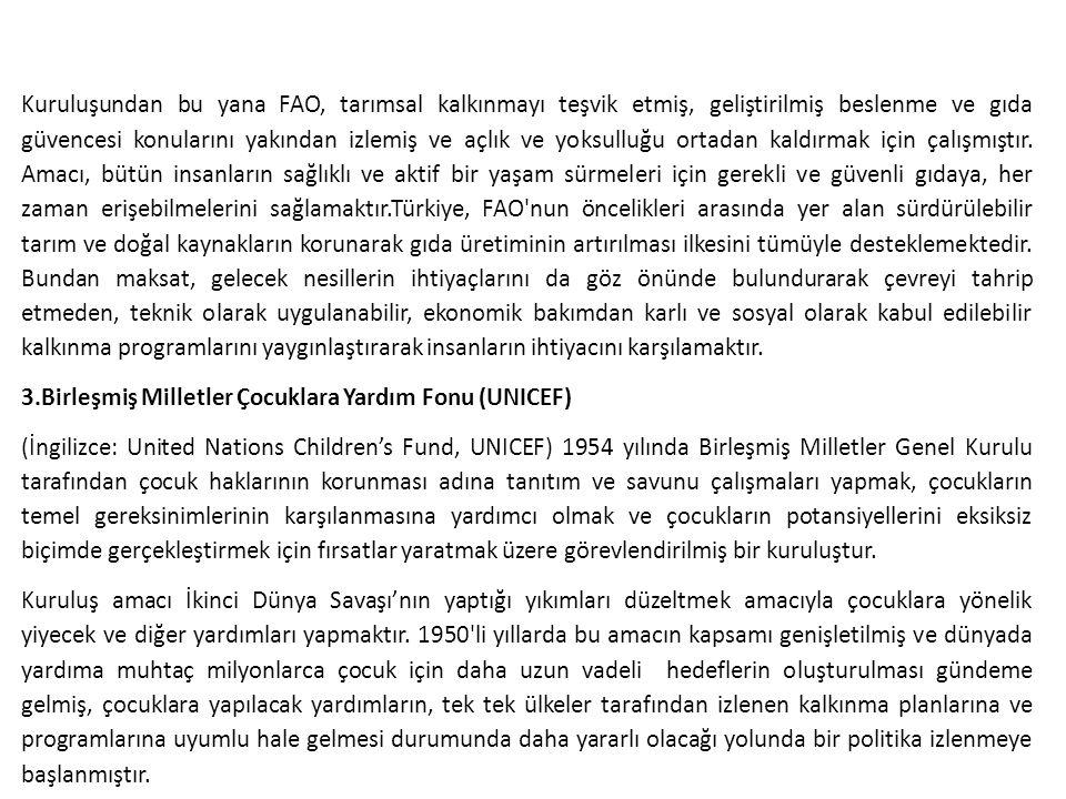Kuruluşundan bu yana FAO, tarımsal kalkınmayı teşvik etmiş, geliştirilmiş beslenme ve gıda güvencesi konularını yakından izlemiş ve açlık ve yoksulluğu ortadan kaldırmak için çalışmıştır. Amacı, bütün insanların sağlıklı ve aktif bir yaşam sürmeleri için gerekli ve güvenli gıdaya, her zaman erişebilmelerini sağlamaktır.Türkiye, FAO nun öncelikleri arasında yer alan sürdürülebilir tarım ve doğal kaynakların korunarak gıda üretiminin artırılması ilkesini tümüyle desteklemektedir. Bundan maksat, gelecek nesillerin ihtiyaçlarını da göz önünde bulundurarak çevreyi tahrip etmeden, teknik olarak uygulanabilir, ekonomik bakımdan karlı ve sosyal olarak kabul edilebilir kalkınma programlarını yaygınlaştırarak insanların ihtiyacını karşılamaktır.