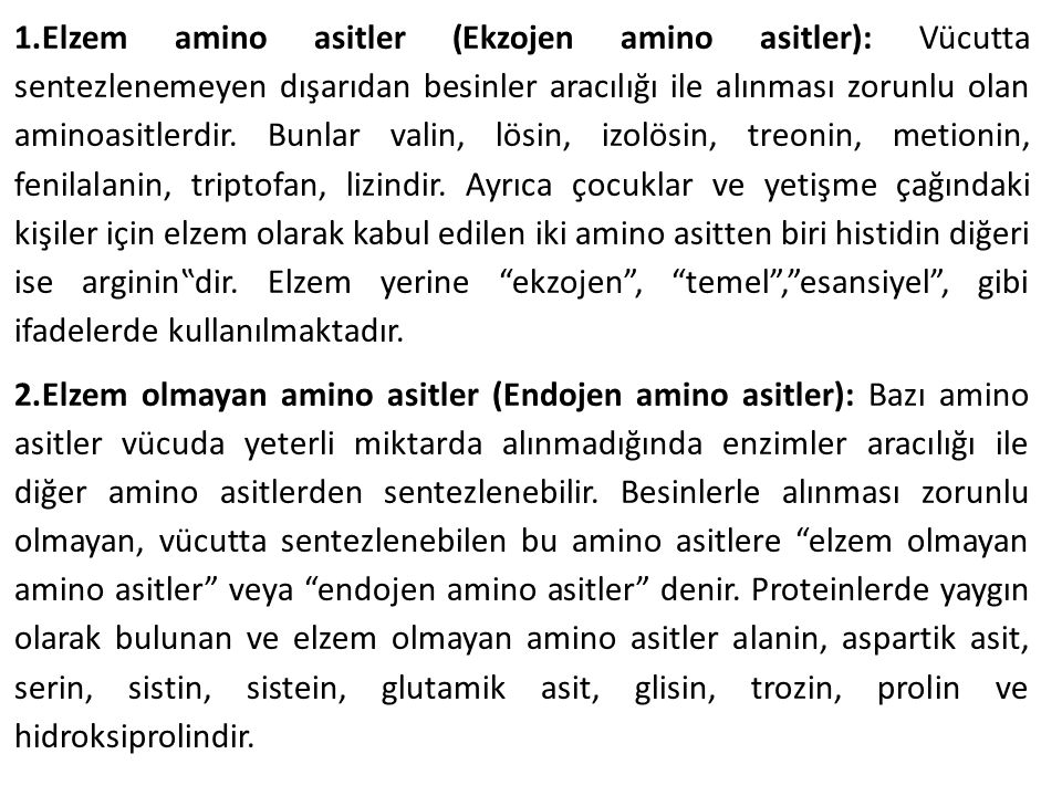 """1.Elzem amino asitler (Ekzojen amino asitler): Vücutta sentezlenemeyen dışarıdan besinler aracılığı ile alınması zorunlu olan aminoasitlerdir. Bunlar valin, lösin, izolösin, treonin, metionin, fenilalanin, triptofan, lizindir. Ayrıca çocuklar ve yetişme çağındaki kişiler için elzem olarak kabul edilen iki amino asitten biri histidin diğeri ise arginin""""dir. Elzem yerine ekzojen , temel , esansiyel , gibi ifadelerde kullanılmaktadır."""