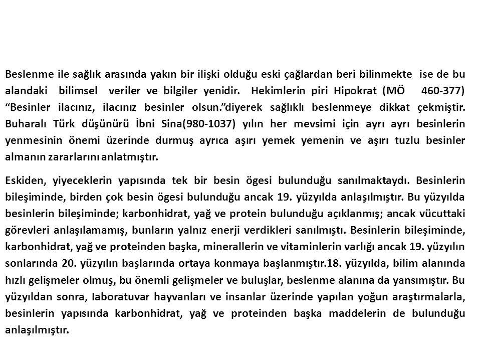 Beslenme ile sağlık arasında yakın bir ilişki olduğu eski çağlardan beri bilinmekte ise de bu alandaki bilimsel veriler ve bilgiler yenidir. Hekimlerin piri Hipokrat (MÖ 460-377) Besinler ilacınız, ilacınız besinler olsun. diyerek sağlıklı beslenmeye dikkat çekmiştir. Buharalı Türk düşünürü İbni Sina(980-1037) yılın her mevsimi için ayrı ayrı besinlerin yenmesinin önemi üzerinde durmuş ayrıca aşırı yemek yemenin ve aşırı tuzlu besinler almanın zararlarını anlatmıştır.