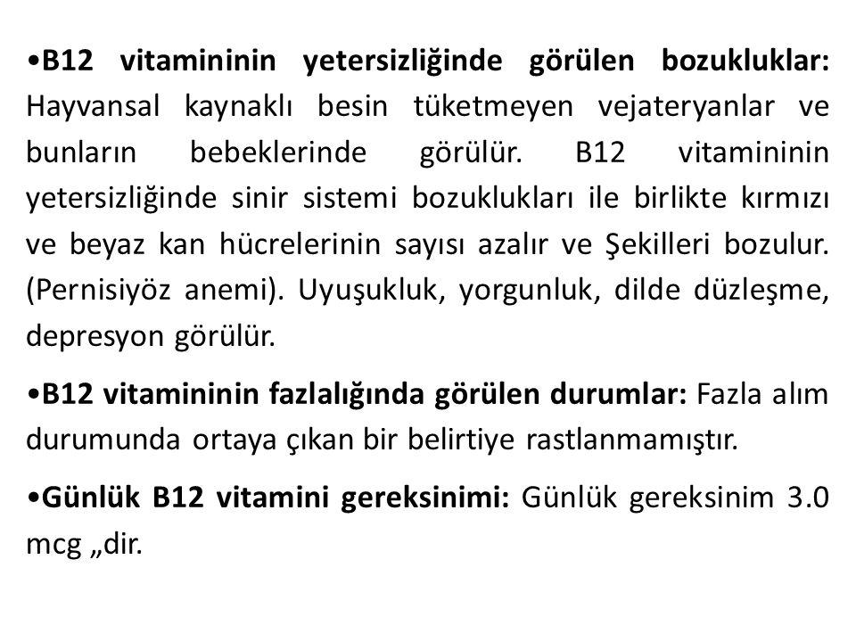 •B12 vitamininin yetersizliğinde görülen bozukluklar: Hayvansal kaynaklı besin tüketmeyen vejateryanlar ve bunların bebeklerinde görülür. B12 vitamininin yetersizliğinde sinir sistemi bozuklukları ile birlikte kırmızı ve beyaz kan hücrelerinin sayısı azalır ve Şekilleri bozulur. (Pernisiyöz anemi). Uyuşukluk, yorgunluk, dilde düzleşme, depresyon görülür.