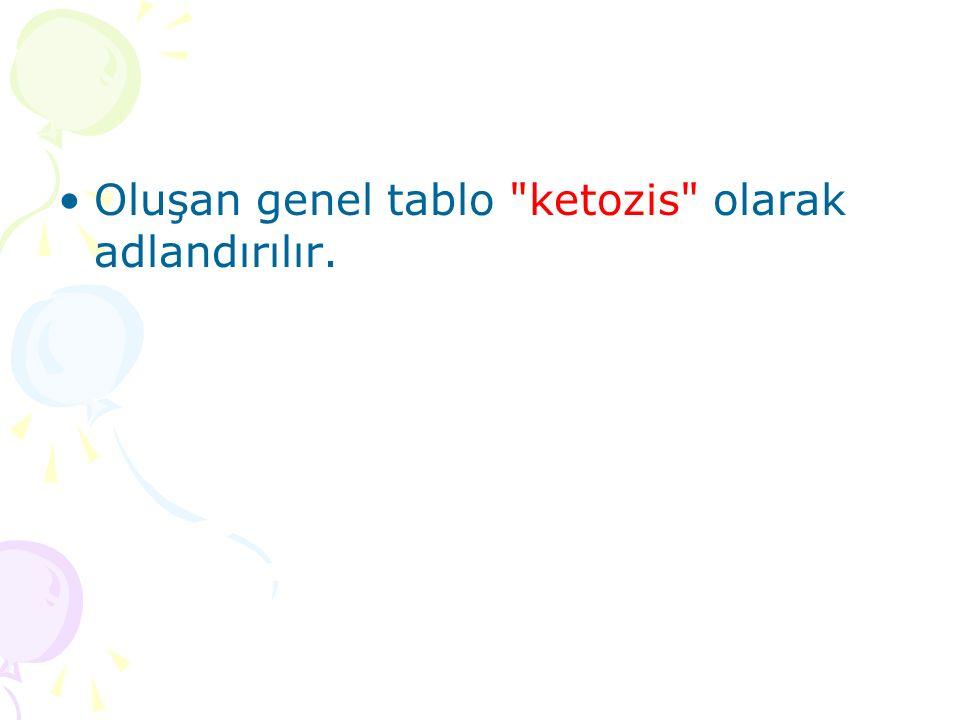 Oluşan genel tablo ketozis olarak adlandırılır.