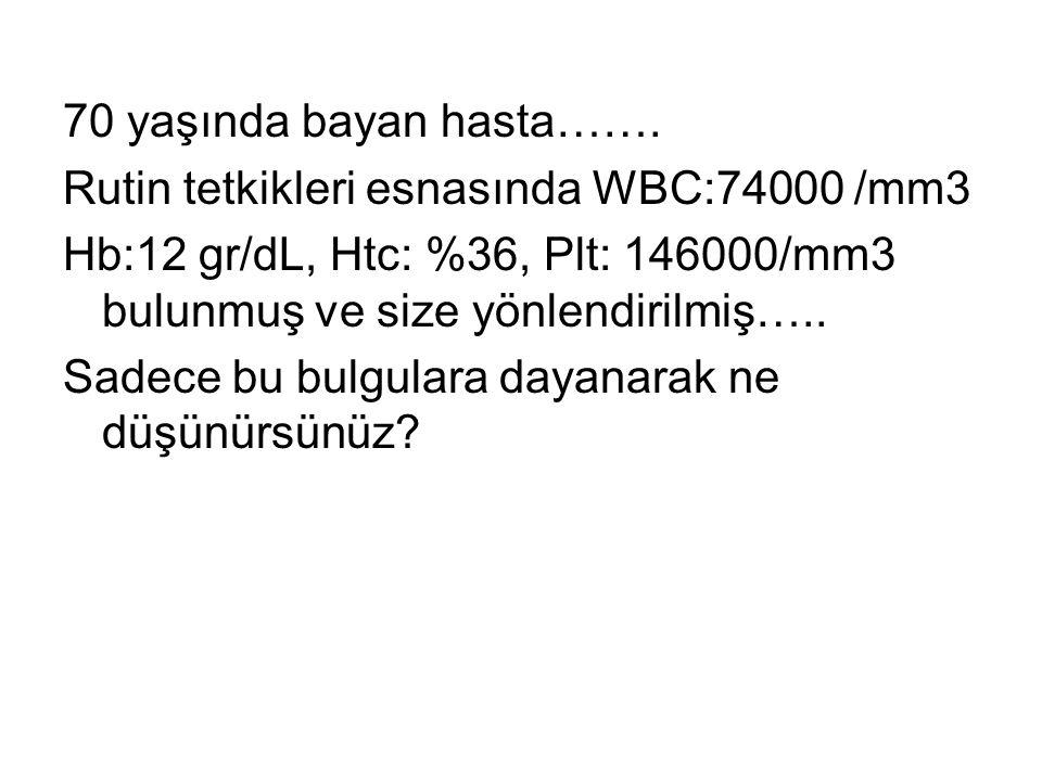 70 yaşında bayan hasta……. Rutin tetkikleri esnasında WBC:74000 /mm3. Hb:12 gr/dL, Htc: %36, Plt: 146000/mm3 bulunmuş ve size yönlendirilmiş…..