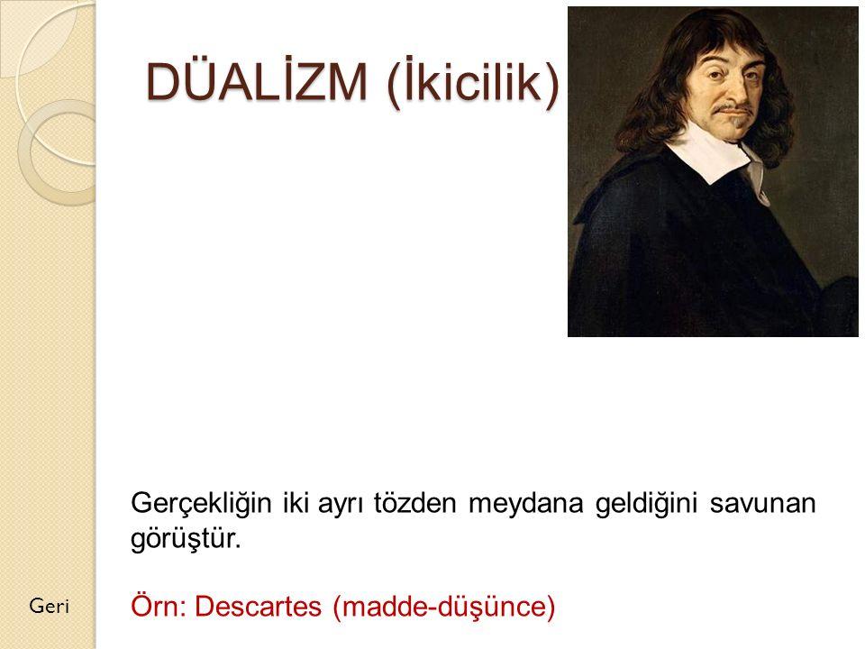 DÜALİZM (İkicilik) Gerçekliğin iki ayrı tözden meydana geldiğini savunan görüştür. Örn: Descartes (madde-düşünce)