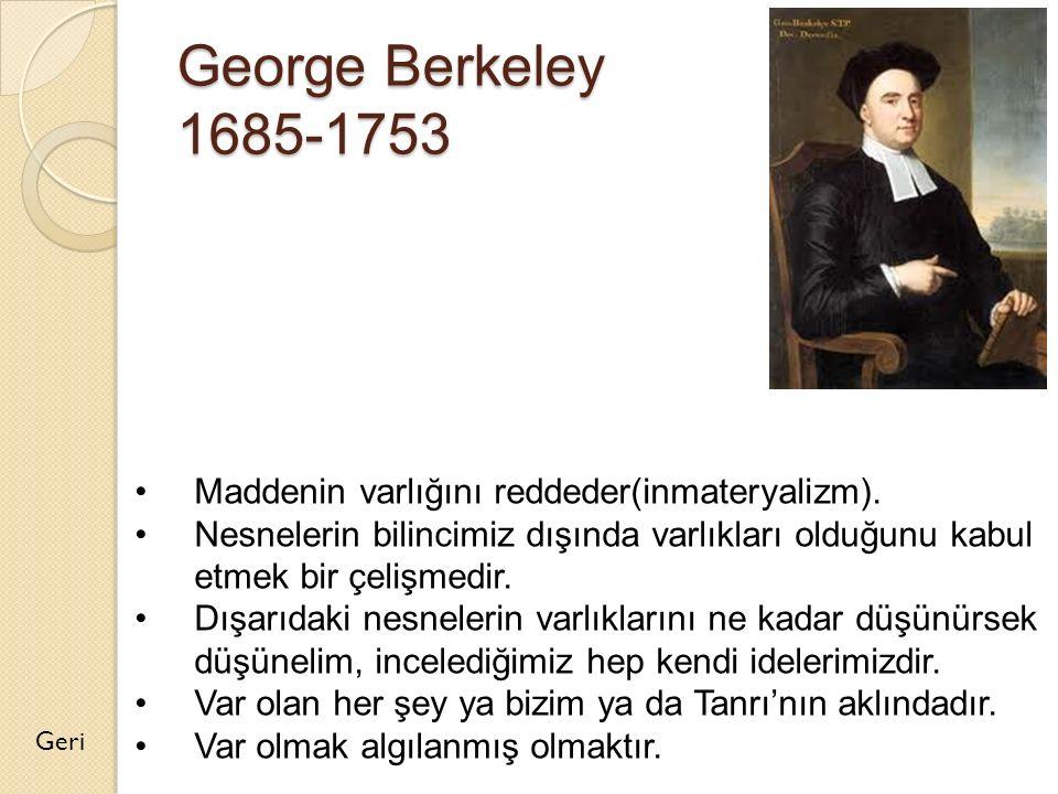 George Berkeley 1685-1753 Maddenin varlığını reddeder(inmateryalizm).