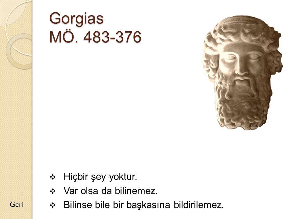 Gorgias MÖ. 483-376 Hiçbir şey yoktur. Var olsa da bilinemez.