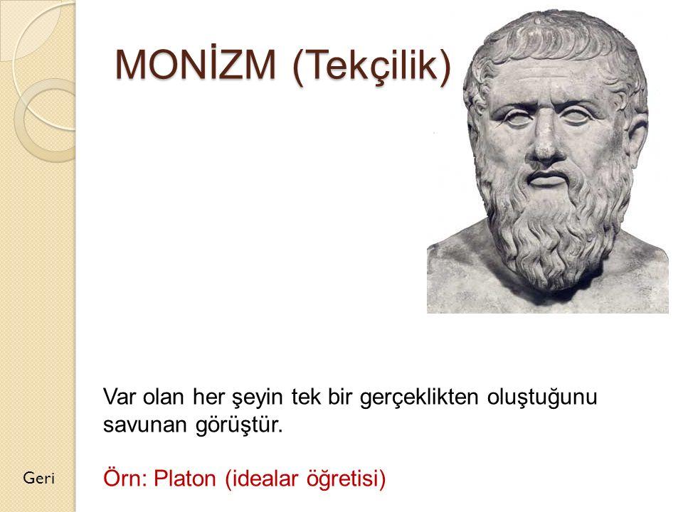 MONİZM (Tekçilik) Var olan her şeyin tek bir gerçeklikten oluştuğunu savunan görüştür. Örn: Platon (idealar öğretisi)