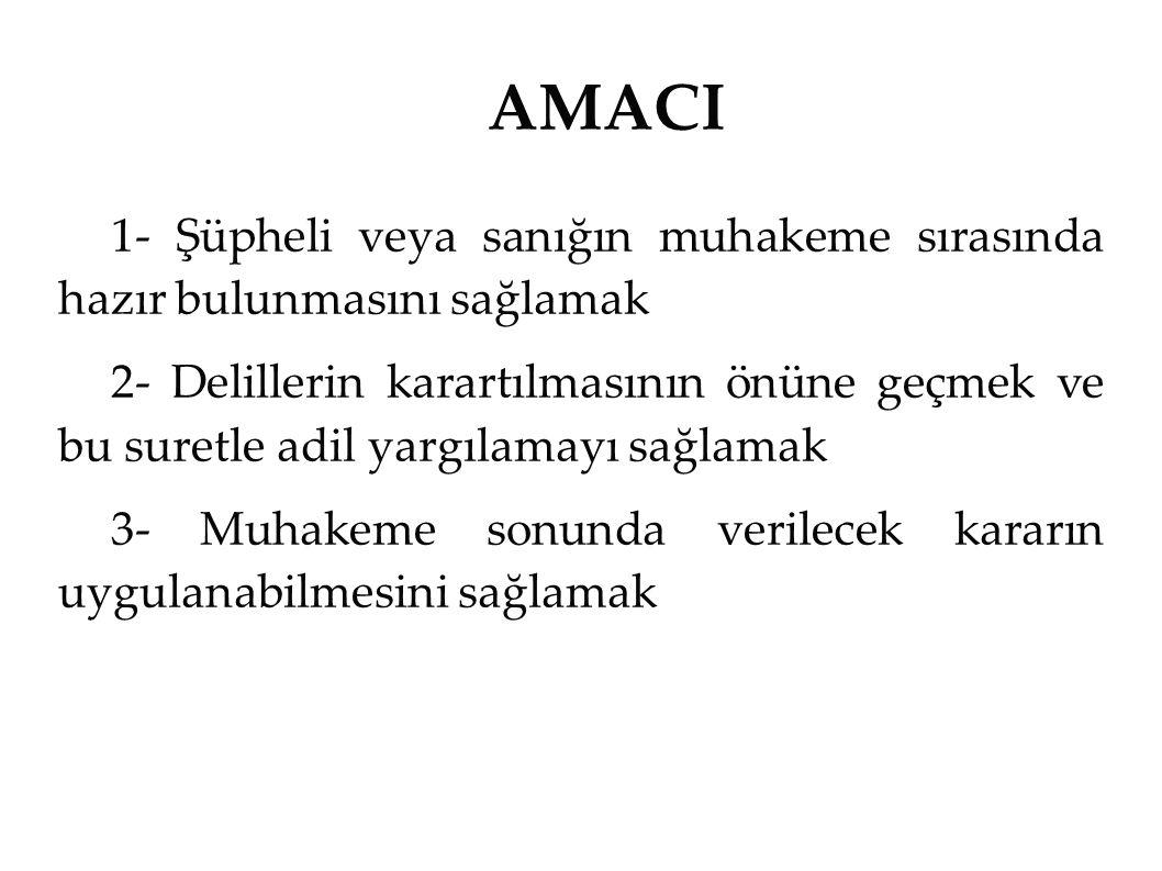 AMACI 1- Şüpheli veya sanığın muhakeme sırasında hazır bulunmasını sağlamak.