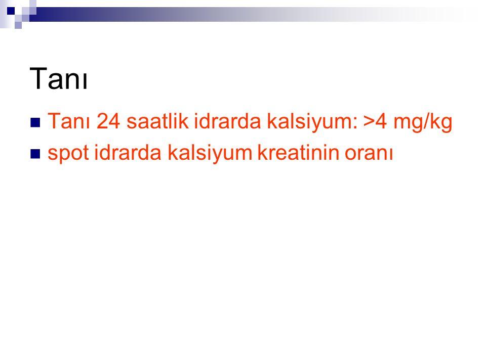 Tanı Tanı 24 saatlik idrarda kalsiyum: >4 mg/kg