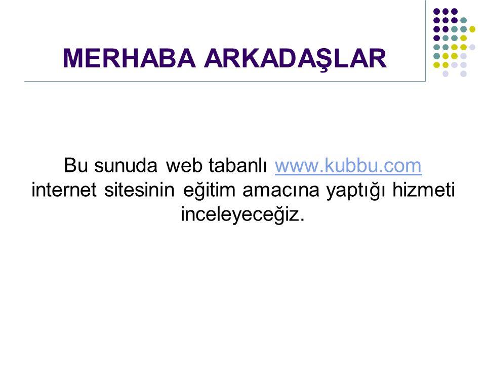 MERHABA ARKADAŞLAR Bu sunuda web tabanlı www.kubbu.com internet sitesinin eğitim amacına yaptığı hizmeti inceleyeceğiz.