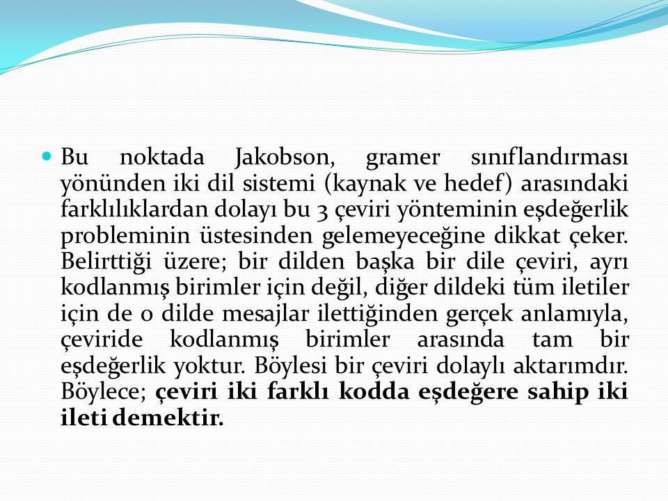 Bu noktada Jakobson, gramer sınıflandırması yönünden iki dil sistemi (kaynak ve hedef) arasındaki farklılıklardan dolayı bu 3 çeviri yönteminin eşdeğerlik probleminin üstesinden gelemeyeceğine dikkat çeker.