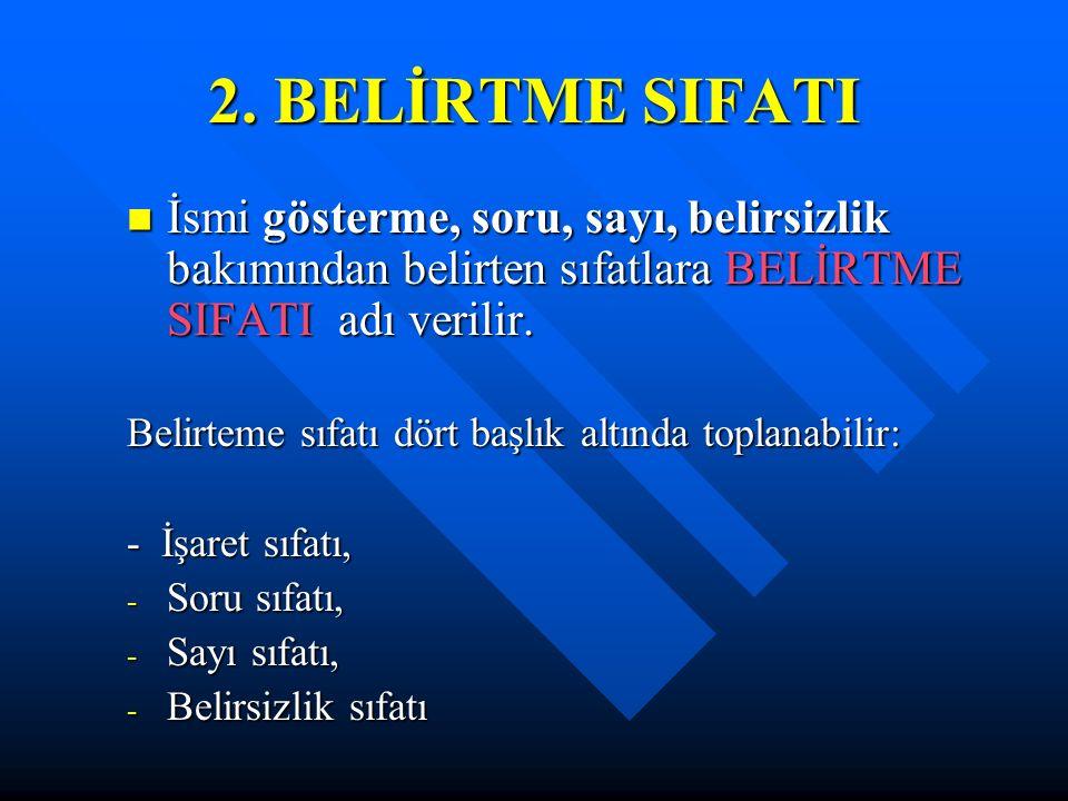2. BELİRTME SIFATI İsmi gösterme, soru, sayı, belirsizlik bakımından belirten sıfatlara BELİRTME SIFATI adı verilir.