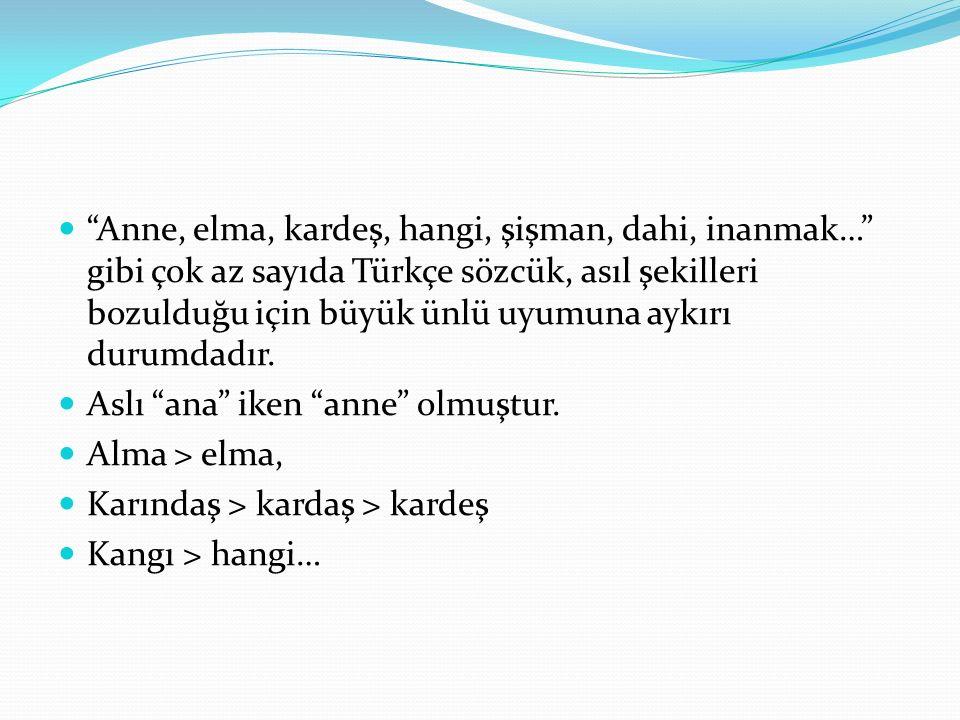 Anne, elma, kardeş, hangi, şişman, dahi, inanmak… gibi çok az sayıda Türkçe sözcük, asıl şekilleri bozulduğu için büyük ünlü uyumuna aykırı durumdadır.
