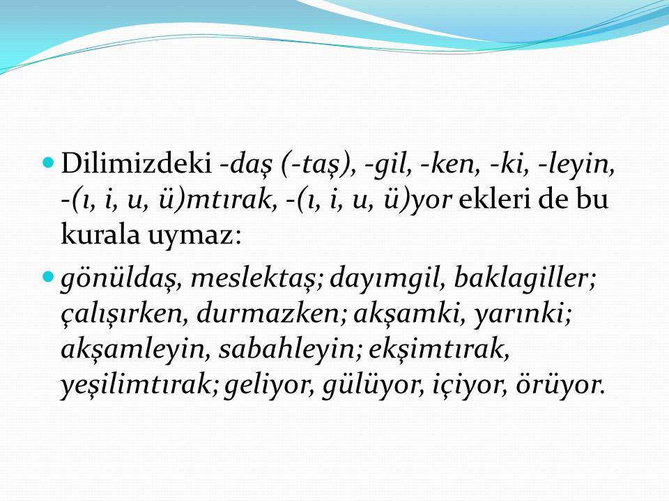 Dilimizdeki -daş (-taş), -gil, -ken, -ki, -leyin, -(ı, i, u, ü)mtırak, -(ı, i, u, ü)yor ekleri de bu kurala uymaz: