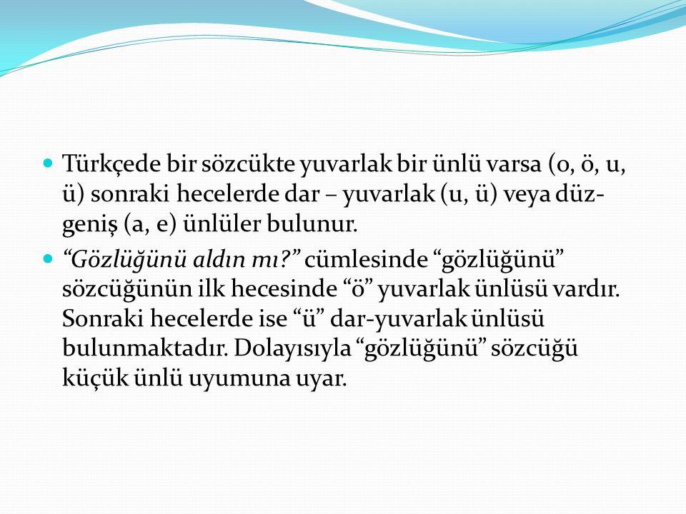 Türkçede bir sözcükte yuvarlak bir ünlü varsa (o, ö, u, ü) sonraki hecelerde dar – yuvarlak (u, ü) veya düz-geniş (a, e) ünlüler bulunur.