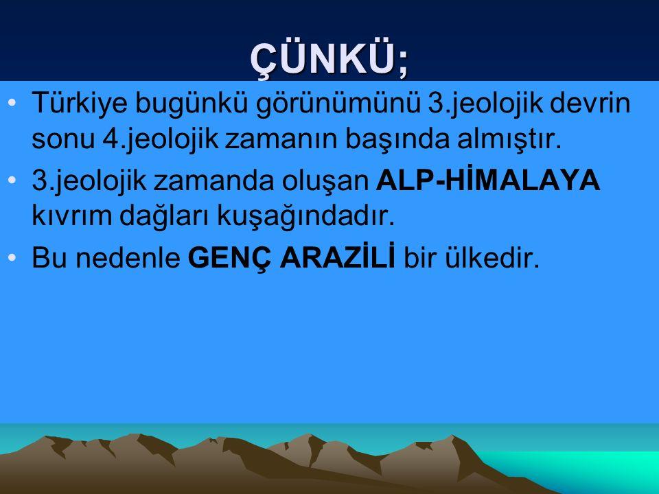 ÇÜNKÜ; Türkiye bugünkü görünümünü 3.jeolojik devrin sonu 4.jeolojik zamanın başında almıştır.