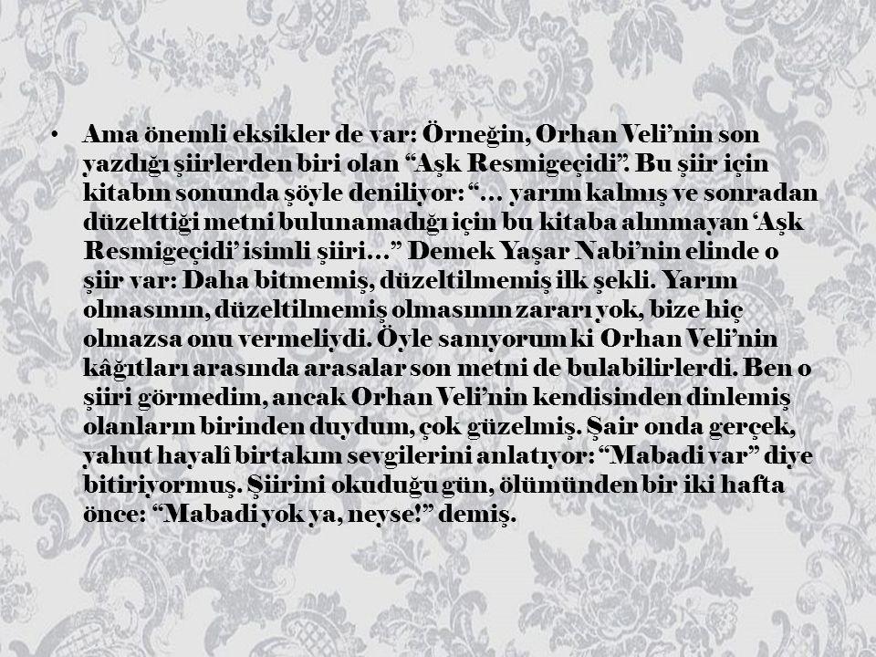 Ama önemli eksikler de var: Örneğin, Orhan Veli'nin son yazdığı şiirlerden biri olan Aşk Resmigeçidi .
