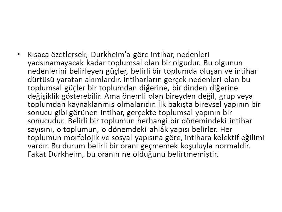 Kısaca özetlersek, Durkheim a göre intihar, nedenleri yadsınamayacak kadar toplumsal olan bir olgudur.