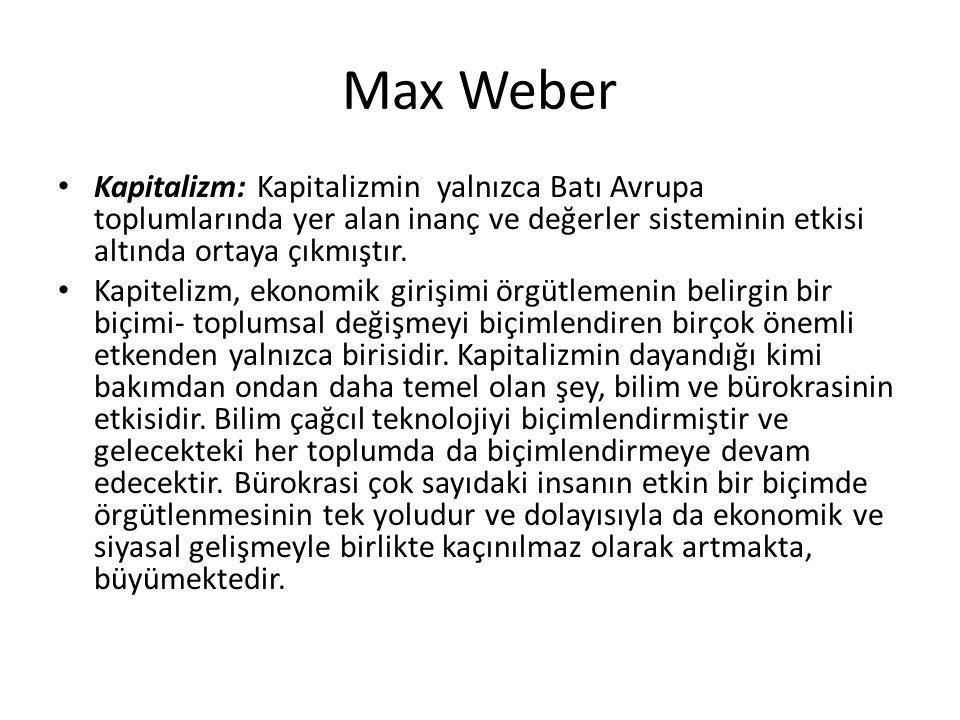 Max Weber Kapitalizm: Kapitalizmin yalnızca Batı Avrupa toplumlarında yer alan inanç ve değerler sisteminin etkisi altında ortaya çıkmıştır.