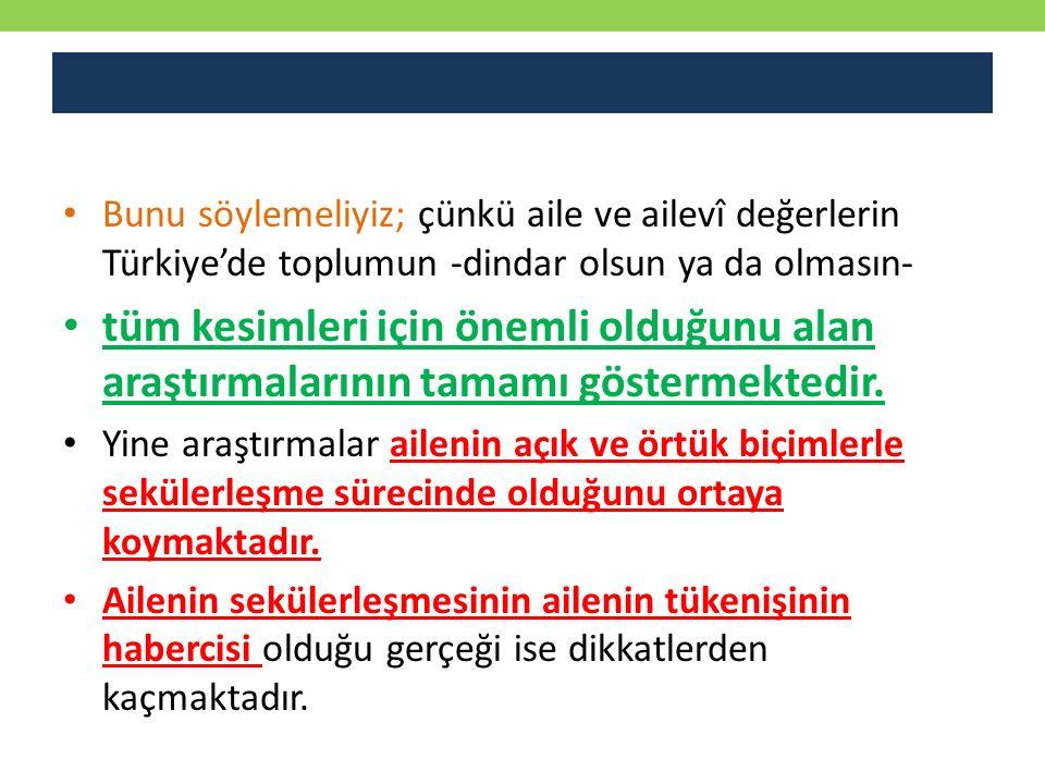 Bunu söylemeliyiz; çünkü aile ve ailevî değerlerin Türkiye'de toplumun -dindar olsun ya da olmasın-