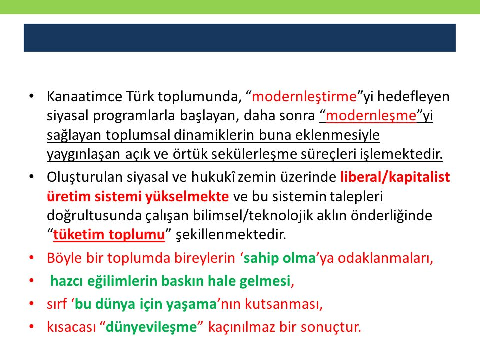 Kanaatimce Türk toplumunda, modernleştirme yi hedefleyen siyasal programlarla başlayan, daha sonra modernleşme yi sağlayan toplumsal dinamiklerin buna eklenmesiyle yaygınlaşan açık ve örtük sekülerleşme süreçleri işlemektedir.