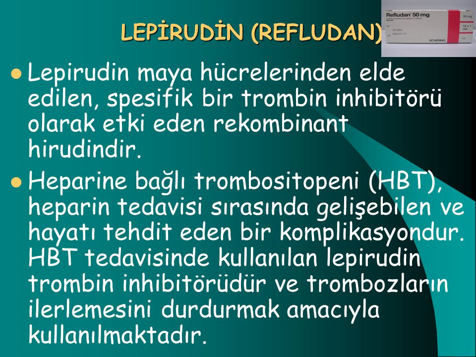 LEPİRUDİN (REFLUDAN) Lepirudin maya hücrelerinden elde edilen, spesifik bir trombin inhibitörü olarak etki eden rekombinant hirudindir.