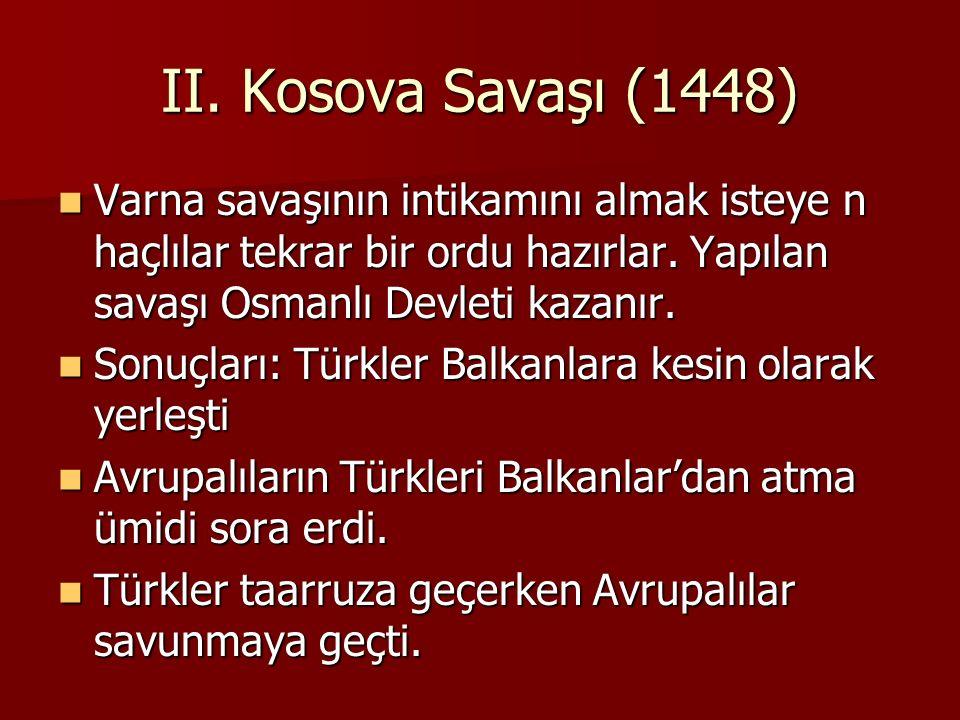 II. Kosova Savaşı (1448) Varna savaşının intikamını almak isteye n haçlılar tekrar bir ordu hazırlar. Yapılan savaşı Osmanlı Devleti kazanır.
