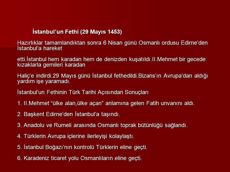 İstanbul'un Fethi (29 Mayıs 1453) Hazırlıklar tamamlandıktan sonra 6 Nisan günü Osmanlı ordusu Edirne'den İstanbul'a hareket etti.İstanbul hem karadan hem de denizden kuşatıldı.II.Mehmet bir gecede kızaklarla gemileri karadan Haliç'e indirdi.29 Mayıs günü İstanbul fethedildi.Bizans'ın Avrupa'dan aldığı yardım işe yaramadı.
