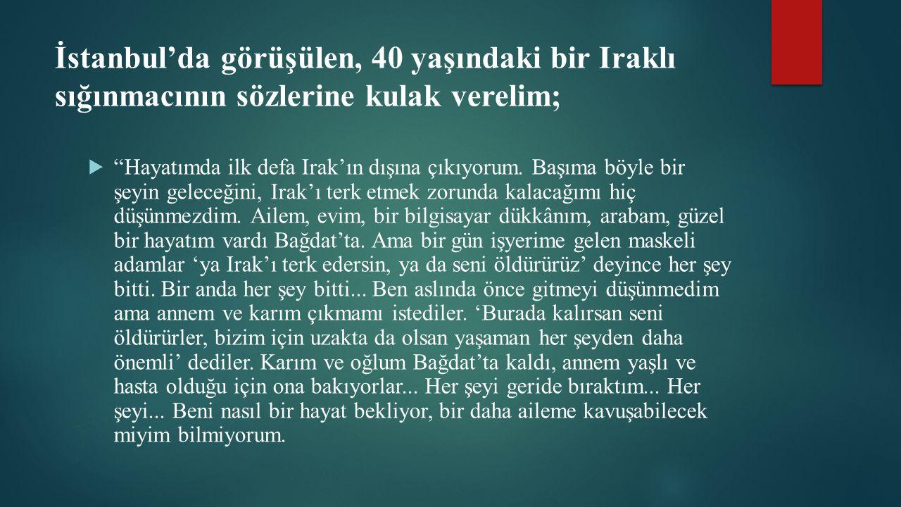 İstanbul'da görüşülen, 40 yaşındaki bir Iraklı sığınmacının sözlerine kulak verelim;