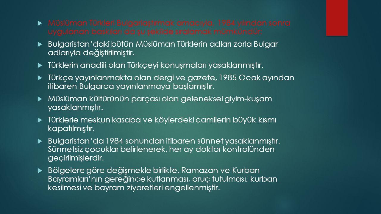 Müslüman Türkleri Bulgarlaştırmak amacıyla, 1984 yılından sonra uygulanan baskıları da şu şekilde sıralamak mümkündür: