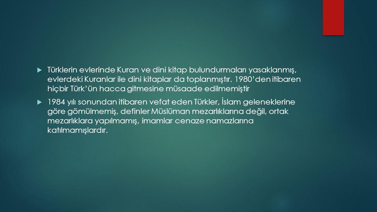 Türklerin evlerinde Kuran ve dini kitap bulundurmaları yasaklanmış, evlerdeki Kuranlar ile dini kitaplar da toplanmıştır. 1980'den itibaren hiçbir Türk'ün hacca gitmesine müsaade edilmemiştir