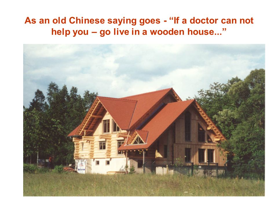 As an old Chinese saying goes - If a doctor can not help you – go live in a wooden house...