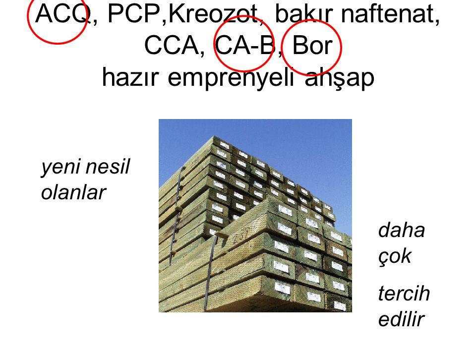 ACQ, PCP,Kreozot, bakır naftenat, CCA, CA-B, Bor hazır emprenyeli ahşap