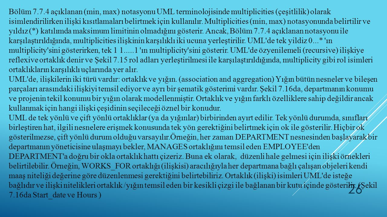 Bölüm 7.7.4 açıklanan (min, max) notasyonu UML terminolojisinde multiplicities (çeşitlilik) olarak isimlendirilirken ilişki kısıtlamaları belirtmek için kullanılır. Multiplicities (min, max) notasyonunda belirtilir ve yıldız (*) katılımda maksimum limitinin olmadığını gösterir. Ancak, Bölüm 7.7.4 açıklanan notasyonu ile karşılaştırıldığında, multiplicities ilişkinin karşılıklı iki ucuna yerleştirilir. UML de tek yildiz 0...* ın multiplicity sini gösterirken, tek 1 1.....1 ın multiplicity sini gösterir. UML de özyenilemeli (recursive) ilişkiye reflexive ortaklık denir ve Şekil 7.15 rol adları yerleştirilmesi ile karşılaştırıldığında, multiplicity gibi rol isimleri ortaklıkların karşılıklı uçlarında yer alır.