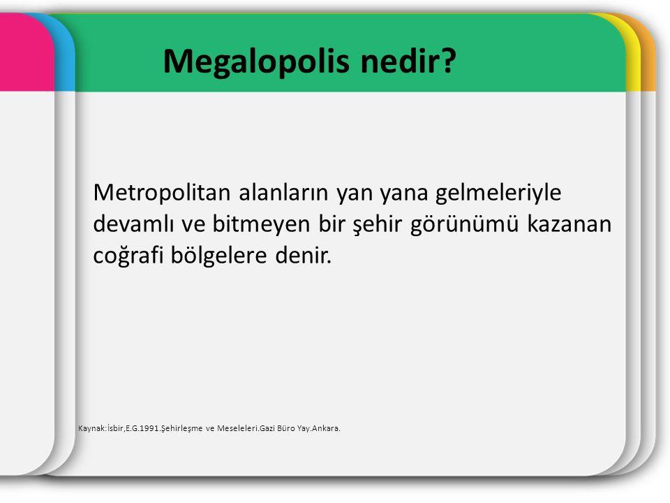 Megalopolis nedir Metropolitan alanların yan yana gelmeleriyle devamlı ve bitmeyen bir şehir görünümü kazanan coğrafi bölgelere denir.