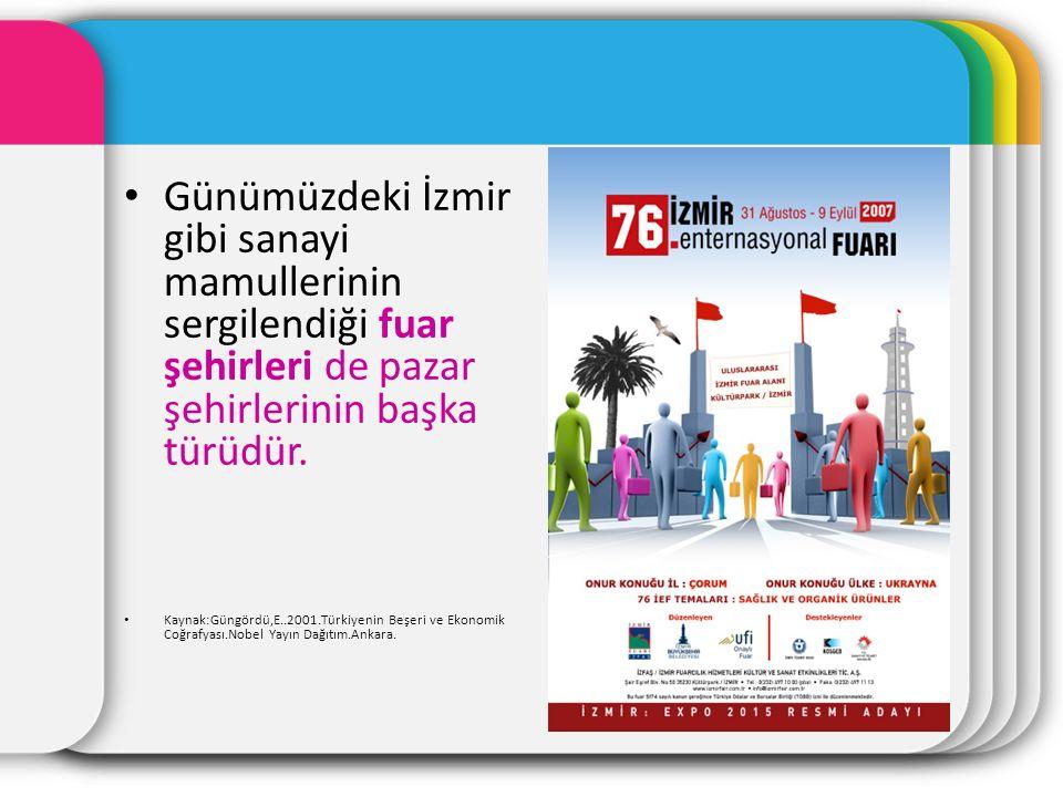 Günümüzdeki İzmir gibi sanayi mamullerinin sergilendiği fuar şehirleri de pazar şehirlerinin başka türüdür.