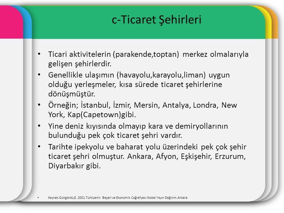 c-Ticaret Şehirleri Ticari aktivitelerin (parakende,toptan) merkez olmalarıyla gelişen şehirlerdir.