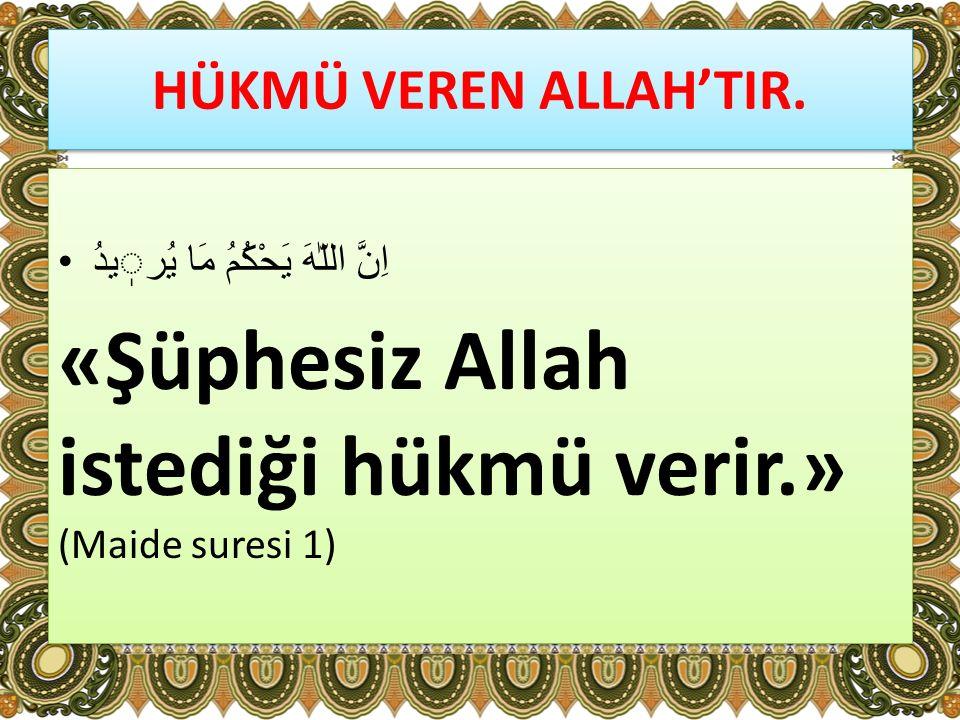 «Şüphesiz Allah istediği hükmü verir.» (Maide suresi 1)