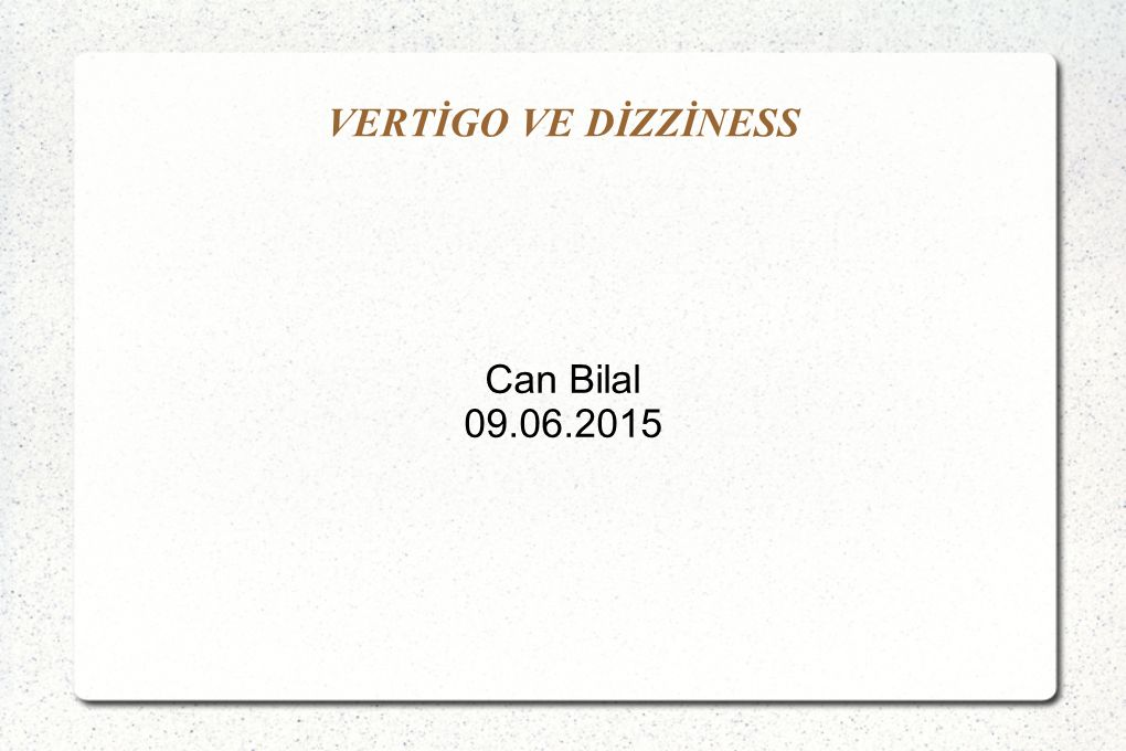 VERTİGO VE DİZZİNESS Can Bilal 09.06.2015