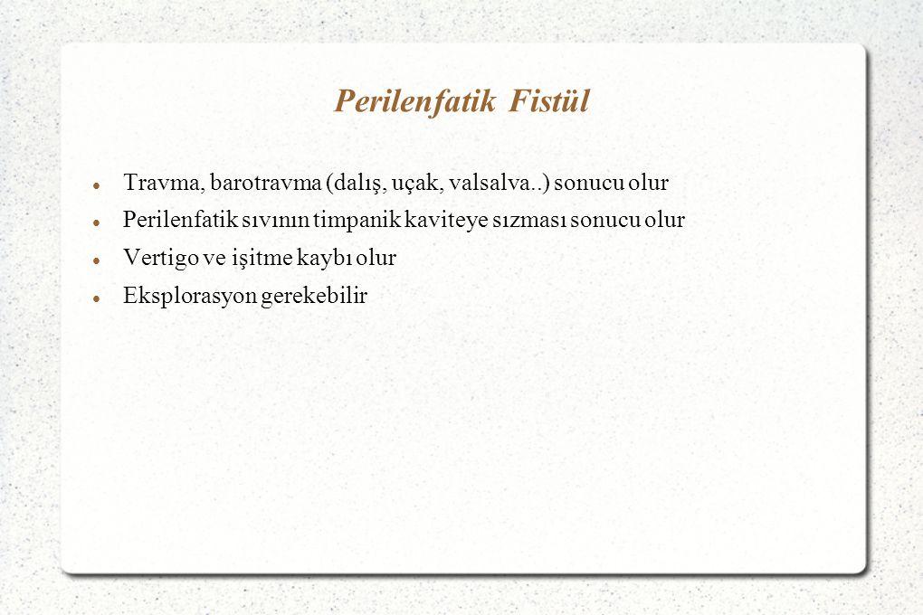 Perilenfatik Fistül Travma, barotravma (dalış, uçak, valsalva..) sonucu olur. Perilenfatik sıvının timpanik kaviteye sızması sonucu olur.