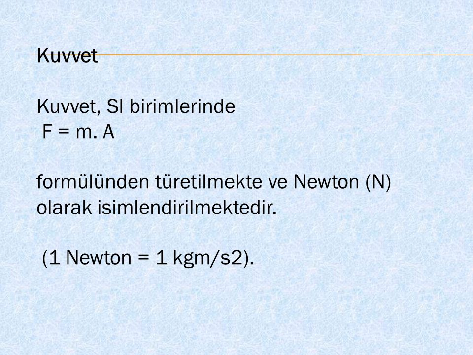 Kuvvet Kuvvet, SI birimlerinde. F = m. A. formülünden türetilmekte ve Newton (N) olarak isimlendirilmektedir.